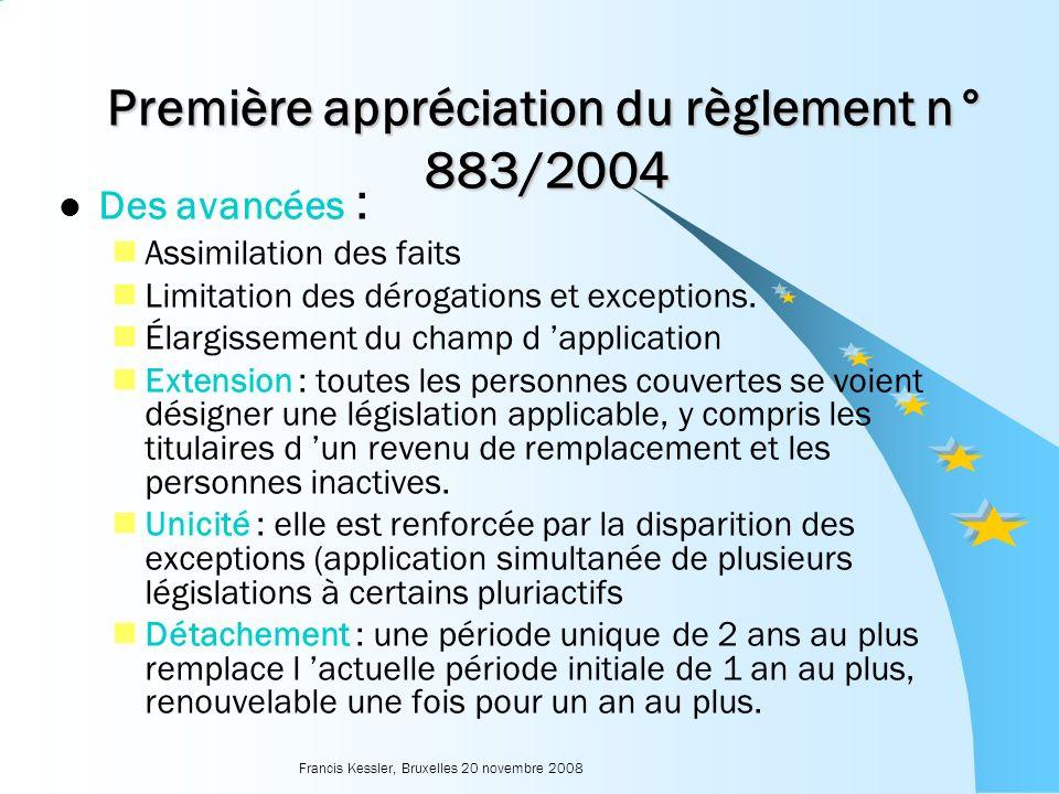 Francis Kessler, Bruxelles 20 novembre 2008 Première appréciation du règlement n° 883/2004 Des avancées : Assimilation des faits Limitation des dérogations et exceptions.