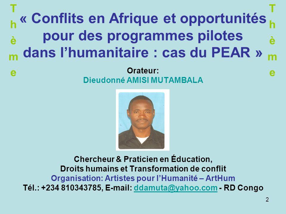 2 « Conflits en Afrique et opportunités pour des programmes pilotes dans lhumanitaire : cas du PEAR » Orateur: Dieudonné AMISI MUTAMBALA Chercheur & Praticien en Éducation, Droits humains et Transformation de conflit Organisation: Artistes pour lHumanité – ArtHum Tél.: +234 810343785, E-mail: ddamuta@yahoo.com - RD Congoddamuta@yahoo.com ThèmeThème ThèmeThème