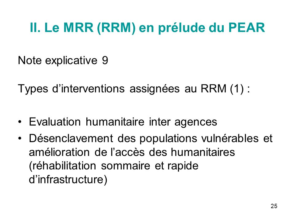 25 II. Le MRR (RRM) en prélude du PEAR Note explicative 9 Types dinterventions assignées au RRM (1) : Evaluation humanitaire inter agences Désenclavem