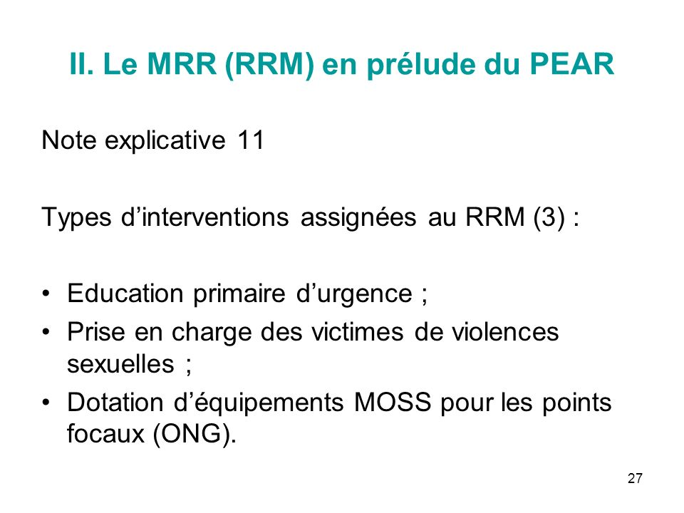 27 II. Le MRR (RRM) en prélude du PEAR Note explicative 11 Types dinterventions assignées au RRM (3) : Education primaire durgence ; Prise en charge d