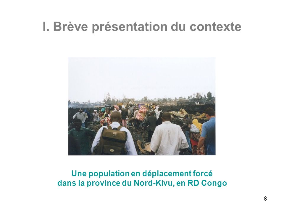 8 I. Brève présentation du contexte Une population en déplacement forcé dans la province du Nord-Kivu, en RD Congo