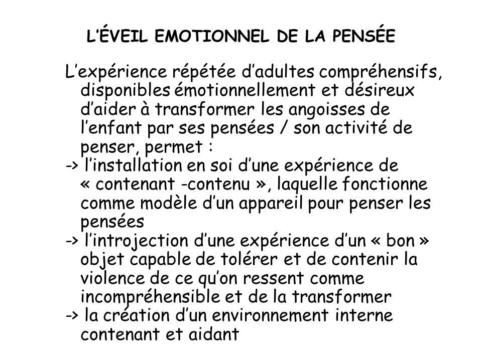 LÉVEIL EMOTIONNEL DE LA PENSÉE Lexpérience répétée dadultes compréhensifs, disponibles émotionnellement et désireux daider à transformer les angoisses