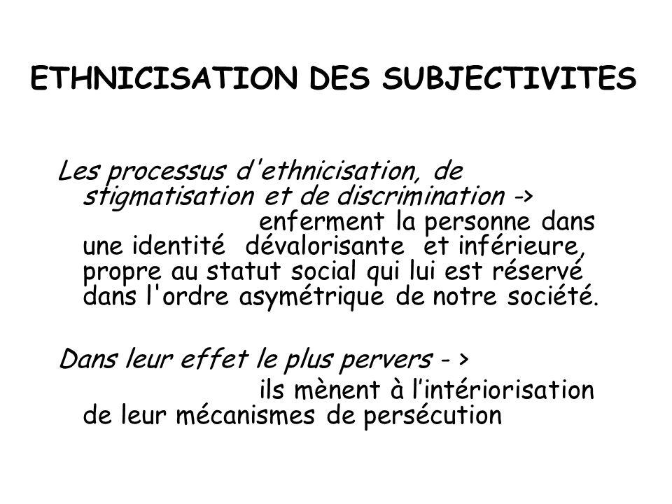 ETHNICISATION DES SUBJECTIVITES Les processus d'ethnicisation, de stigmatisation et de discrimination -> enferment la personne dans une identité déval