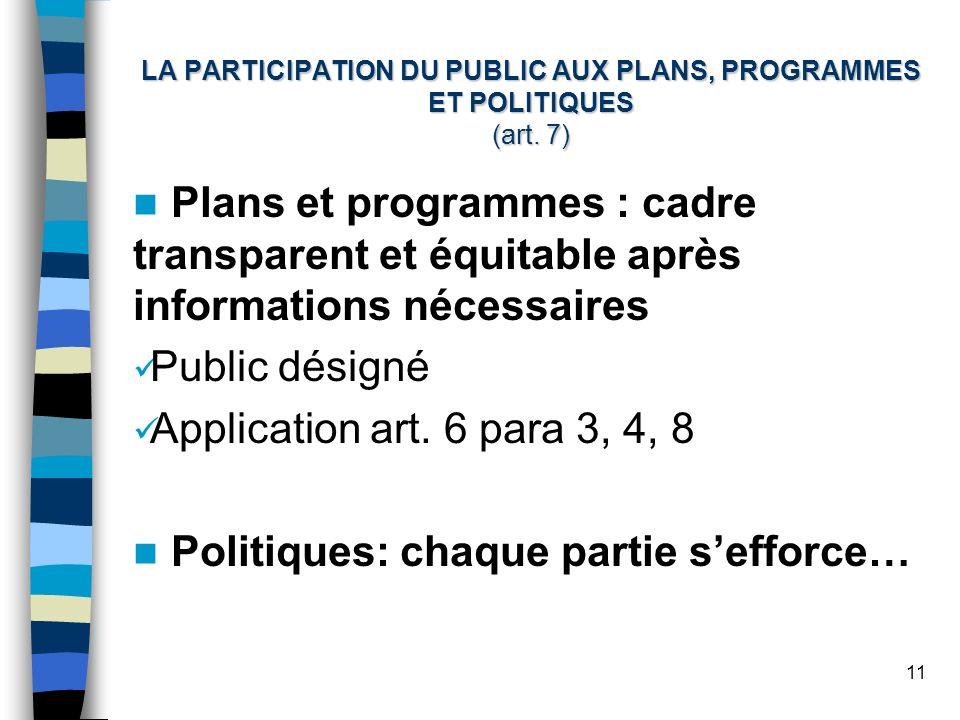 11 LA PARTICIPATION DU PUBLIC AUX PLANS, PROGRAMMES ET POLITIQUES (art. 7) Plans et programmes : cadre transparent et équitable après informations néc