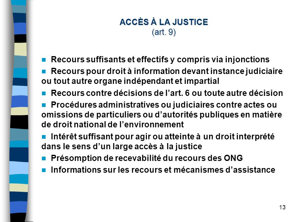 13 ACCÈS À LA JUSTICE (art. 9) Recours suffisants et effectifs y compris via injonctions Recours pour droit à information devant instance judiciaire o
