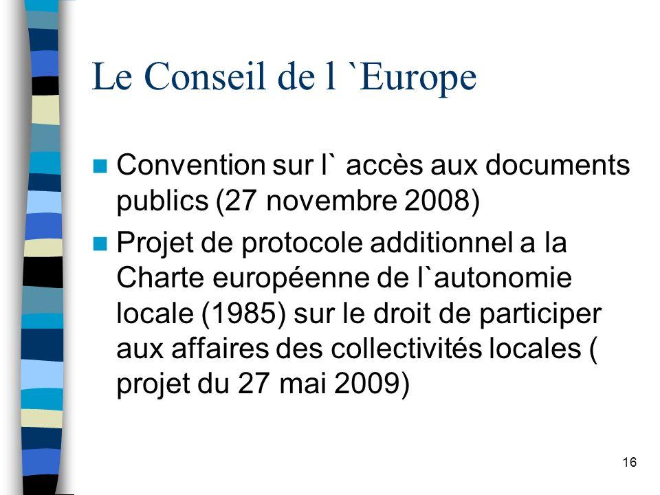 Le Conseil de l `Europe Convention sur l` accès aux documents publics (27 novembre 2008) Projet de protocole additionnel a la Charte européenne de l`autonomie locale (1985) sur le droit de participer aux affaires des collectivités locales ( projet du 27 mai 2009) 16