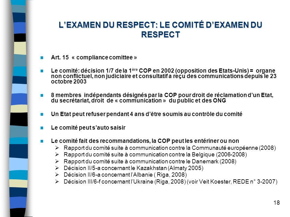 18 LEXAMEN DU RESPECT: LE COMITÉ DEXAMEN DU RESPECT Art. 15 « compliance comittee » Le comité: décision 1/7 de la 1 ère COP en 2002 (opposition des Et
