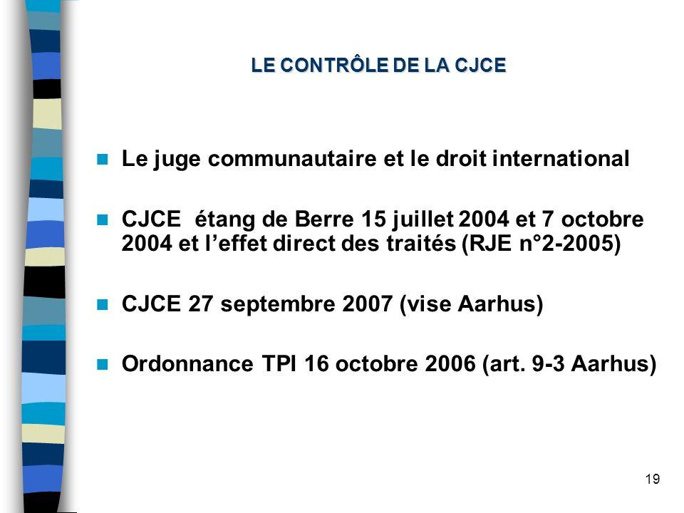 19 LE CONTRÔLE DE LA CJCE Le juge communautaire et le droit international CJCE étang de Berre 15 juillet 2004 et 7 octobre 2004 et leffet direct des traités (RJE n°2-2005) CJCE 27 septembre 2007 (vise Aarhus) Ordonnance TPI 16 octobre 2006 (art.