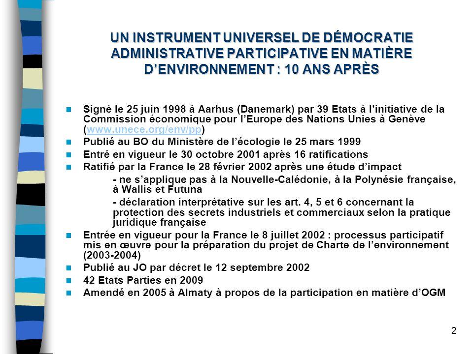 2 UN INSTRUMENT UNIVERSEL DE DÉMOCRATIE ADMINISTRATIVE PARTICIPATIVE EN MATIÈRE DENVIRONNEMENT : 10 ANS APRÈS Signé le 25 juin 1998 à Aarhus (Danemark) par 39 Etats à linitiative de la Commission économique pour lEurope des Nations Unies à Genève (www.unece.org/env/pp)www.unece.org/env/pp Publié au BO du Ministère de lécologie le 25 mars 1999 Entré en vigueur le 30 octobre 2001 après 16 ratifications Ratifié par la France le 28 février 2002 après une étude dimpact - ne sapplique pas à la Nouvelle-Calédonie, à la Polynésie française, à Wallis et Futuna - déclaration interprétative sur les art.