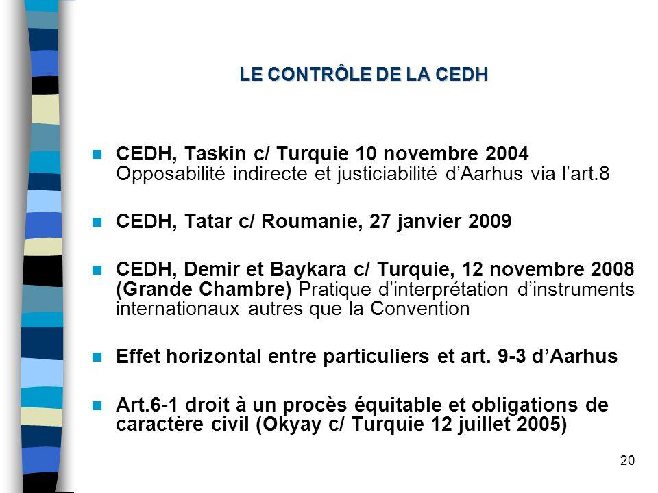 20 LE CONTRÔLE DE LA CEDH CEDH, Taskin c/ Turquie 10 novembre 2004 Opposabilité indirecte et justiciabilité dAarhus via lart.8 CEDH, Tatar c/ Roumanie