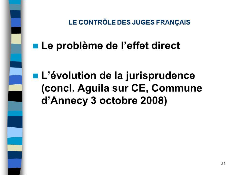 21 LE CONTRÔLE DES JUGES FRANÇAIS Le problème de leffet direct Lévolution de la jurisprudence (concl. Aguila sur CE, Commune dAnnecy 3 octobre 2008)