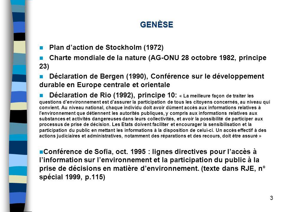 3 GENÈSE Plan daction de Stockholm (1972) Charte mondiale de la nature (AG-ONU 28 octobre 1982, principe 23) Déclaration de Bergen (1990), Conférence sur le développement durable en Europe centrale et orientale Déclaration de Rio (1992), principe 10: « La meilleure façon de traiter les questions d environnement est d assurer la participation de tous les citoyens concernés, au niveau qui convient.