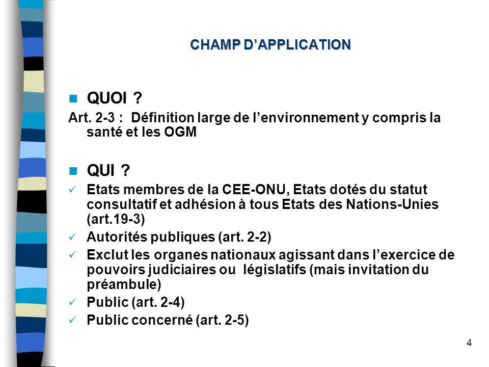 4 CHAMP DAPPLICATION QUOI ? Art. 2-3 : Définition large de lenvironnement y compris la santé et les OGM QUI ? Etats membres de la CEE-ONU, Etats dotés