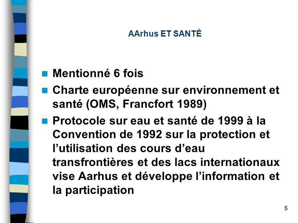 5 AArhus ET SANTÉ Mentionné 6 fois Charte européenne sur environnement et santé (OMS, Francfort 1989) Protocole sur eau et santé de 1999 à la Convention de 1992 sur la protection et lutilisation des cours deau transfrontières et des lacs internationaux vise Aarhus et développe linformation et la participation