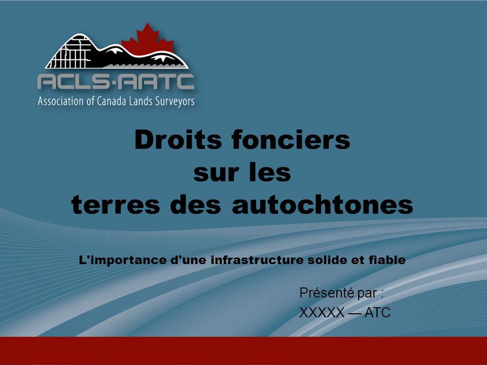 Droits fonciers sur les terres des autochtones L importance d une infrastructure solide et fiable Présenté par : XXXXX ATC