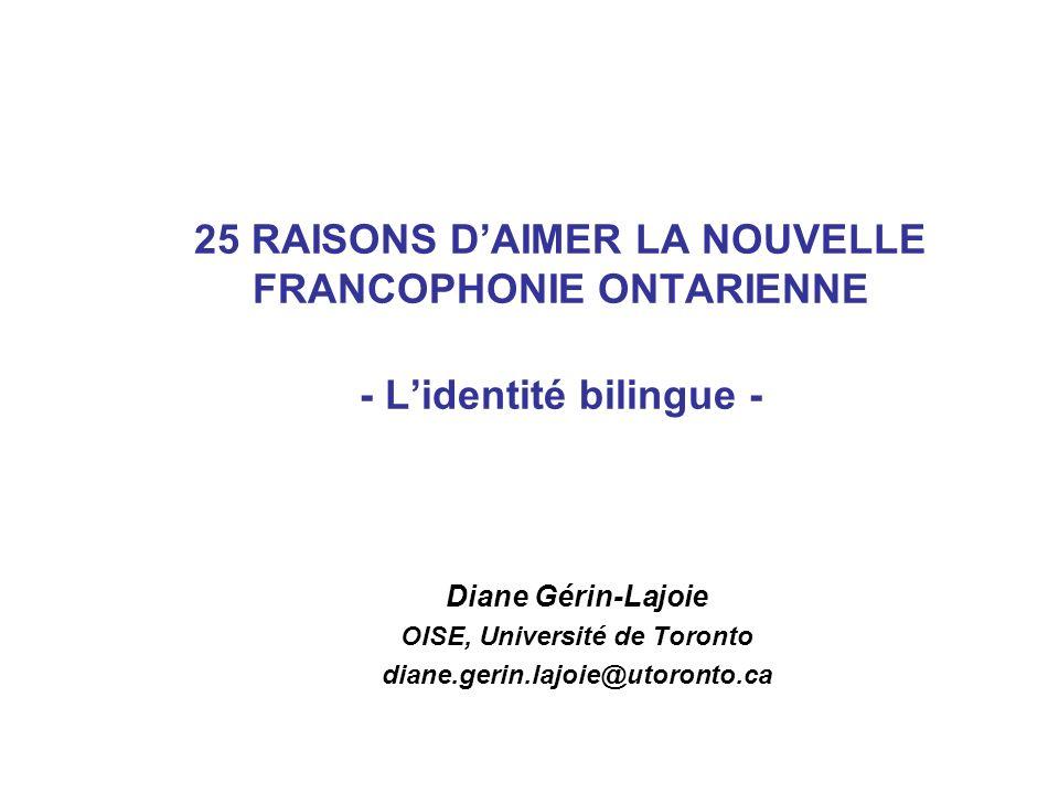 25 RAISONS DAIMER LA NOUVELLE FRANCOPHONIE ONTARIENNE - Lidentité bilingue - Diane Gérin-Lajoie OISE, Université de Toronto diane.gerin.lajoie@utoront