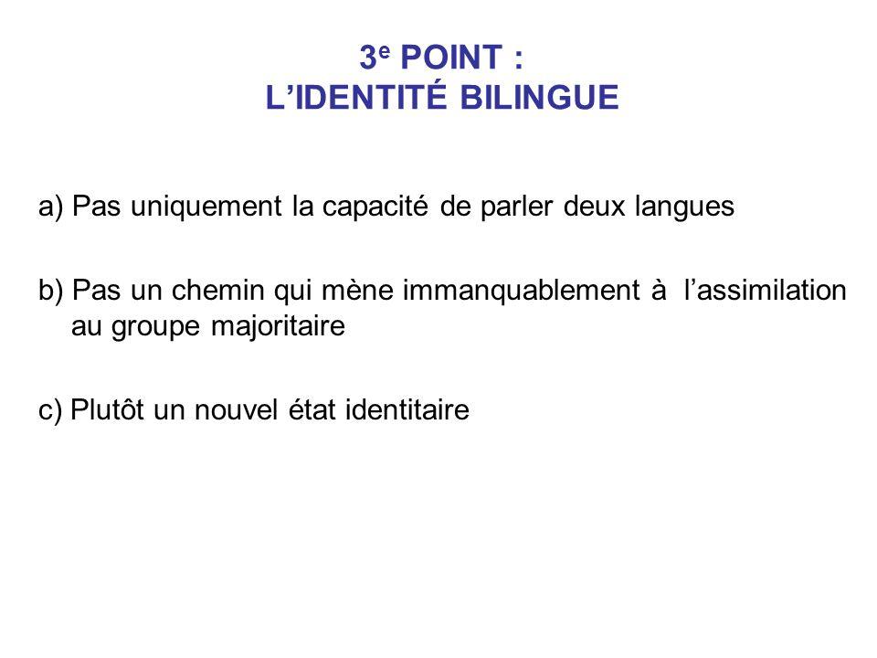 3 e POINT : LIDENTITÉ BILINGUE a) Pas uniquement la capacité de parler deux langues b) Pas un chemin qui mène immanquablement à lassimilation au group