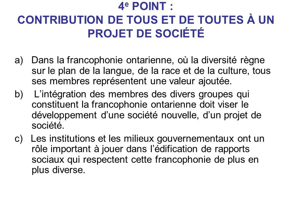 4 e POINT : CONTRIBUTION DE TOUS ET DE TOUTES À UN PROJET DE SOCIÉTÉ a) Dans la francophonie ontarienne, où la diversité règne sur le plan de la langue, de la race et de la culture, tous ses membres représentent une valeur ajoutée.