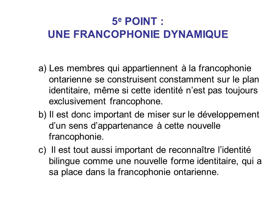 5 e POINT : UNE FRANCOPHONIE DYNAMIQUE a) Les membres qui appartiennent à la francophonie ontarienne se construisent constamment sur le plan identitai