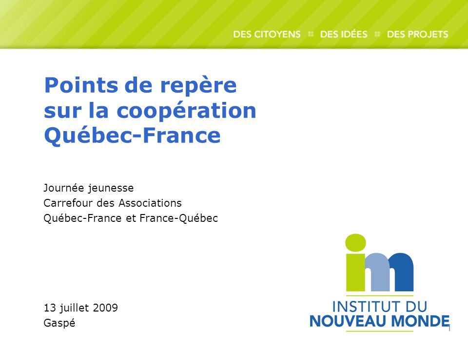 1 Points de repère sur la coopération Québec-France Journée jeunesse Carrefour des Associations Québec-France et France-Québec 13 juillet 2009 Gaspé