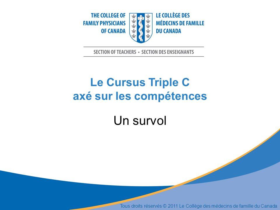 Le Cursus Triple C axé sur les compétences Un survol Tous droits réservés © 2011 Le Collège des médecins de famille du Canada