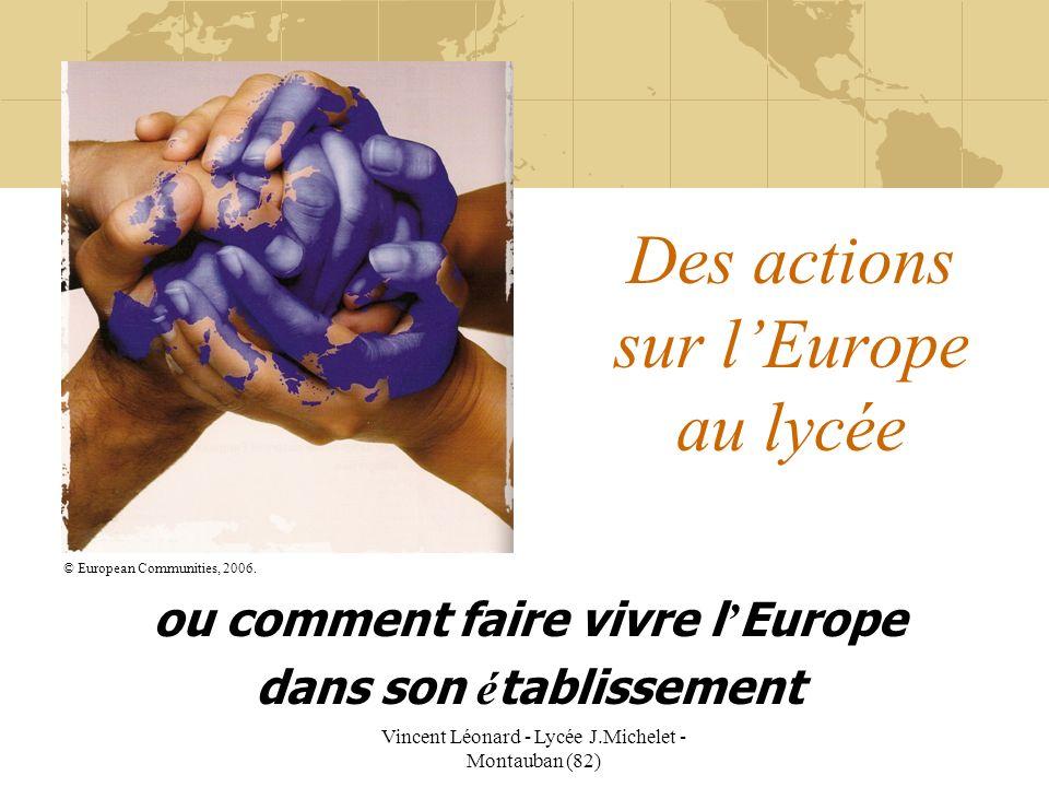 Vincent Léonard - Lycée J.Michelet - Montauban (82) Des actions sur lEurope au lycée ou comment faire vivre l Europe dans son é tablissement © Europea