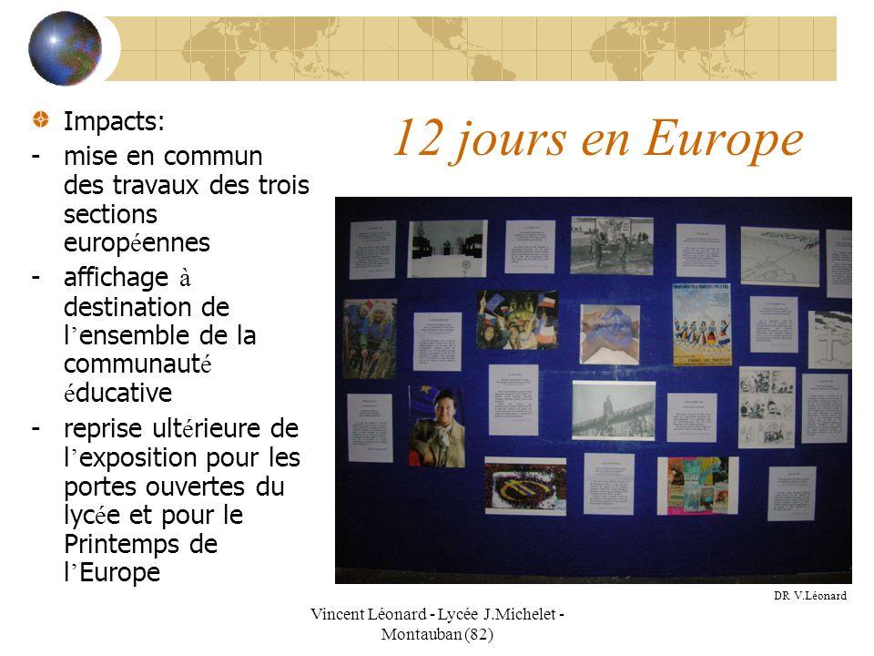 Vincent Léonard - Lycée J.Michelet - Montauban (82) 12 jours en Europe Impacts: -mise en commun des travaux des trois sections europ é ennes -affichag