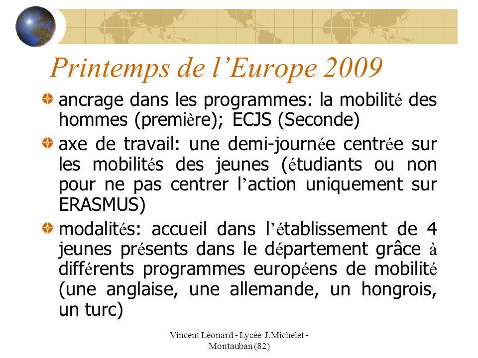 Vincent Léonard - Lycée J.Michelet - Montauban (82) Printemps de lEurope 2009 ancrage dans les programmes: la mobilit é des hommes (premi è re); ECJS (Seconde) axe de travail: une demi-journ é e centr é e sur les mobilit é s des jeunes ( é tudiants ou non pour ne pas centrer l action uniquement sur ERASMUS) modalit é s: accueil dans l é tablissement de 4 jeunes pr é sents dans le d é partement grâce à diff é rents programmes europ é ens de mobilit é (une anglaise, une allemande, un hongrois, un turc)
