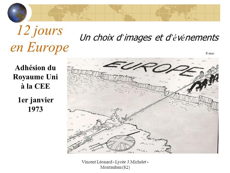 Vincent Léonard - Lycée J.Michelet - Montauban (82) 12 jours en Europe Un choix d images et d é v é nements Adhésion du Royaume Uni à la CEE 1er janvi