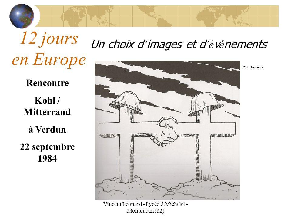 Vincent Léonard - Lycée J.Michelet - Montauban (82) 12 jours en Europe Un choix d images et d é v é nements Rencontre Kohl / Mitterrand à Verdun 22 septembre 1984 © B.Ferreira
