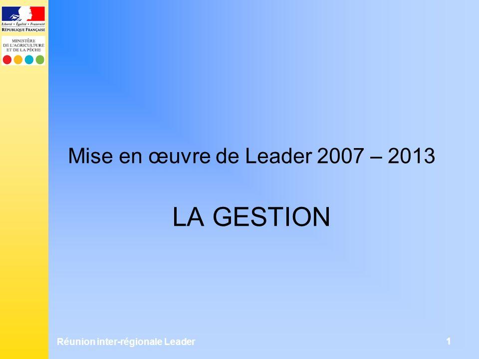 Réunion inter-régionale Leader 1 Mise en œuvre de Leader 2007 – 2013 LA GESTION