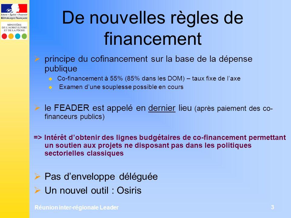 Réunion inter-régionale Leader 3 De nouvelles règles de financement principe du cofinancement sur la base de la dépense publique Co-financement à 55% (85% dans les DOM) – taux fixe de laxe Examen dune souplesse possible en cours le FEADER est appelé en dernier lieu (après paiement des co- financeurs publics) => Intérêt dobtenir des lignes budgétaires de co-financement permettant un soutien aux projets ne disposant pas dans les politiques sectorielles classiques Pas denveloppe déléguée Un nouvel outil : Osiris