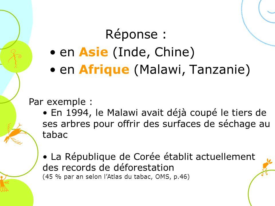 Réponse : en Asie (Inde, Chine) en Afrique (Malawi, Tanzanie) Par exemple : En 1994, le Malawi avait déjà coupé le tiers de ses arbres pour offrir des