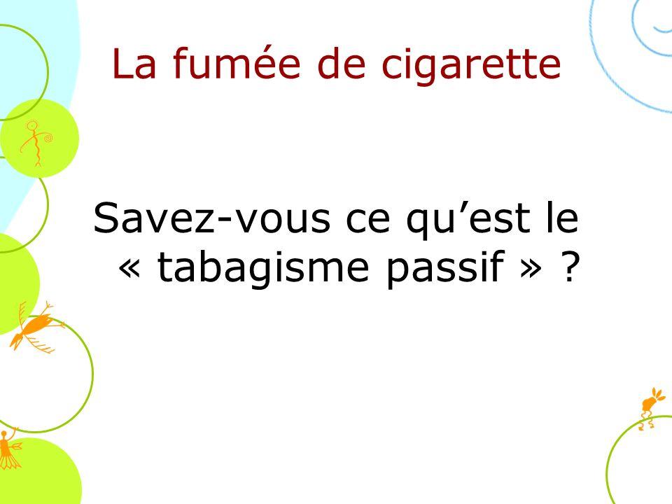 Savez-vous ce quest le « tabagisme passif » ? La fumée de cigarette