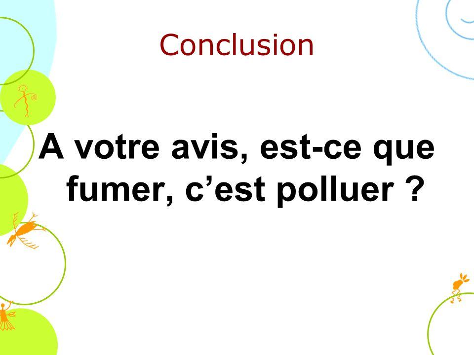 Conclusion A votre avis, est-ce que fumer, cest polluer ?