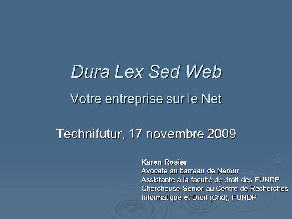 Dura Lex Sed Web Votre entreprise sur le Net Technifutur, 17 novembre 2009 Karen Rosier Avocate au barreau de Namur Assistante à la faculté de droit des FUNDP Chercheuse Senior au Centre de Recherches Informatique et Droit (Crid), FUNDP
