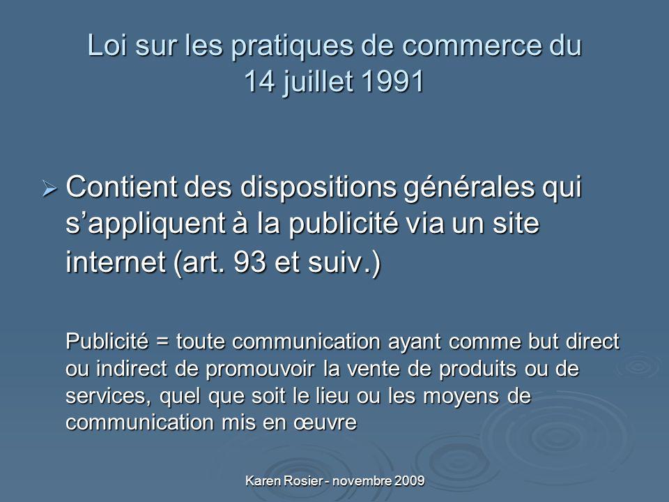 Karen Rosier - novembre 2009 Loi sur les pratiques de commerce du 14 juillet 1991 Contient des dispositions générales qui sappliquent à la publicité via un site internet (art.