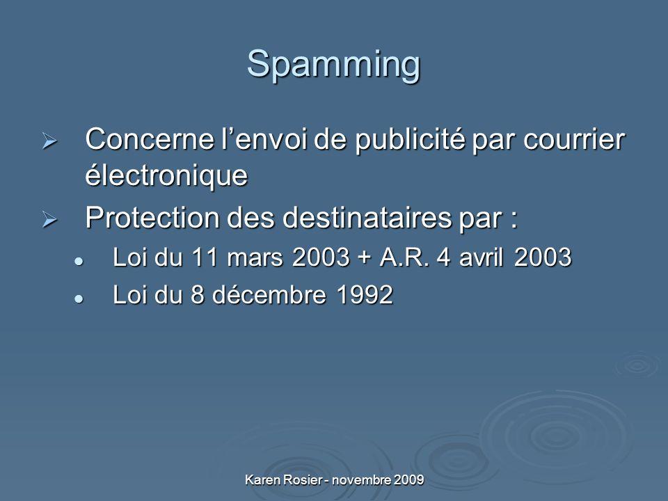 Karen Rosier - novembre 2009 Spamming Concerne lenvoi de publicité par courrier électronique Concerne lenvoi de publicité par courrier électronique Protection des destinataires par : Protection des destinataires par : Loi du 11 mars 2003 + A.R.