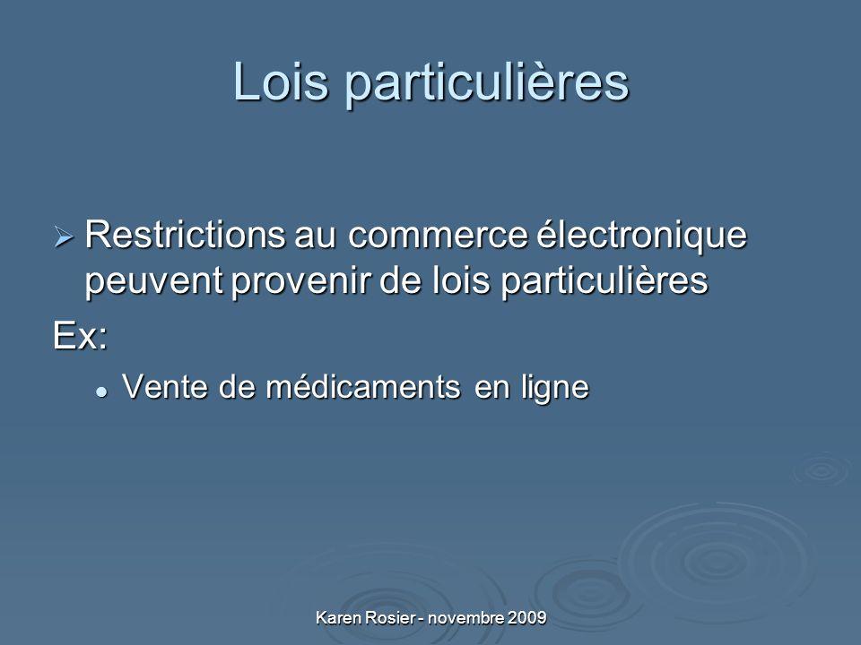 Karen Rosier - novembre 2009 Lois particulières Restrictions au commerce électronique peuvent provenir de lois particulières Restrictions au commerce électronique peuvent provenir de lois particulièresEx: Vente de médicaments en ligne Vente de médicaments en ligne