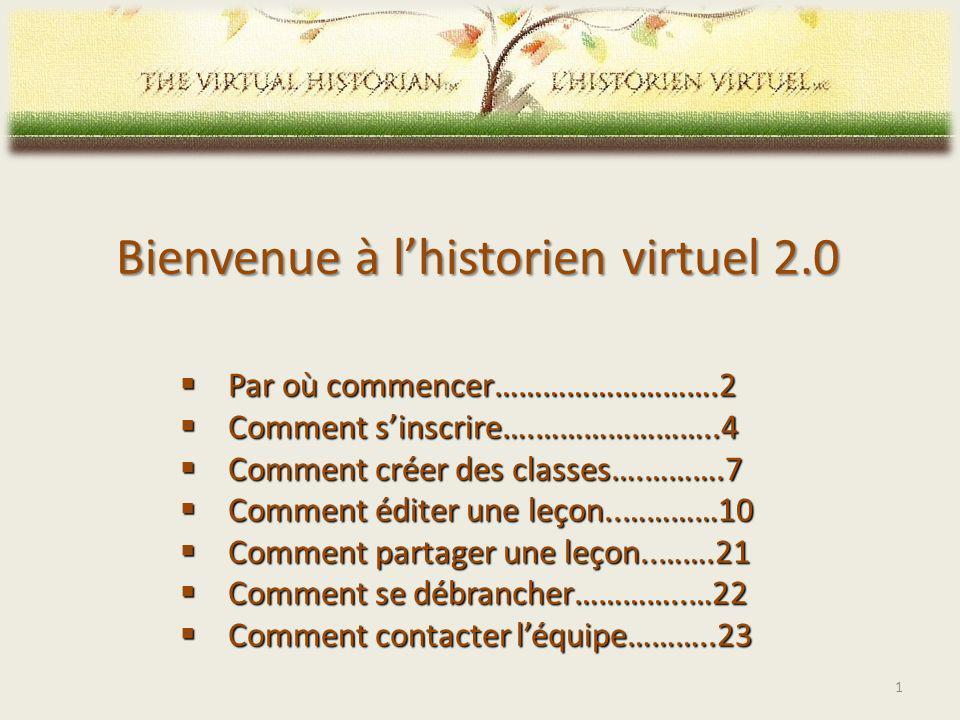 Bienvenue à lhistorien virtuel 2.0 Par où commencer……………………….2 Par où commencer……………………….2 Comment sinscrire….…………………..4 Comment sinscrire….…………………..4 Comment créer des classes….……….7 Comment créer des classes….……….7 Comment éditer une leçon..…………10 Comment éditer une leçon..…………10 Comment partager une leçon..…….21 Comment partager une leçon..…….21 Comment se débrancher…………..…22 Comment se débrancher…………..…22 Comment contacter léquipe………..23 Comment contacter léquipe………..23 1