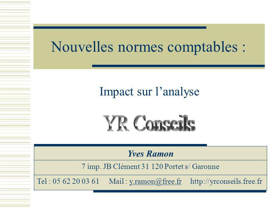Nouvelles normes comptables : Impact sur lanalyse Yves Ramon 7 imp. JB Clément 31 120 Portet s/ Garonne Tel : 05 62 20 03 61 Mail : y.ramon@free.fr ht