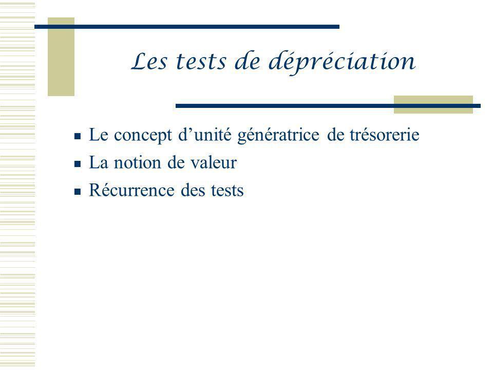 Les tests de dépréciation Le concept dunité génératrice de trésorerie La notion de valeur Récurrence des tests