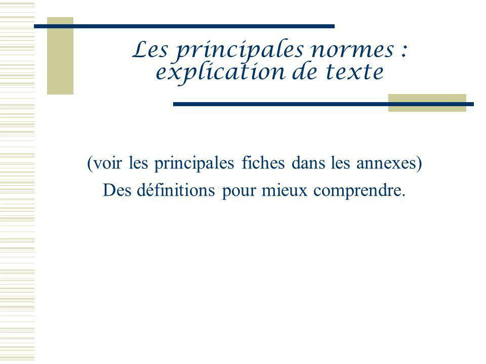 Les principales normes : explication de texte (voir les principales fiches dans les annexes) Des définitions pour mieux comprendre.