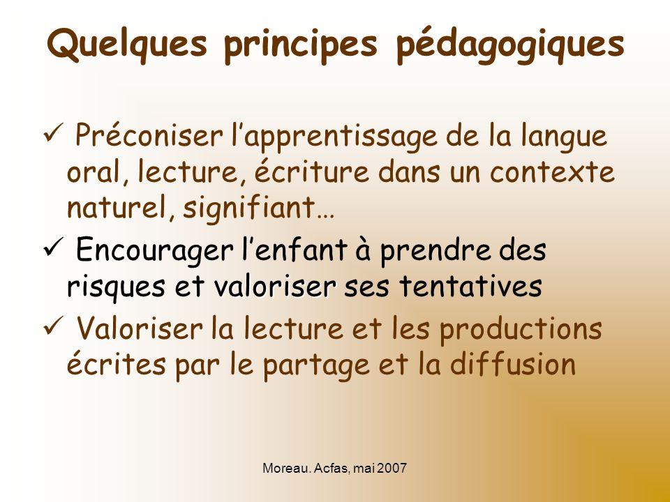 Moreau. Acfas, mai 2007 Quelques principes pédagogiques Préconiser lapprentissage de la langue oral, lecture, écriture dans un contexte naturel, signi