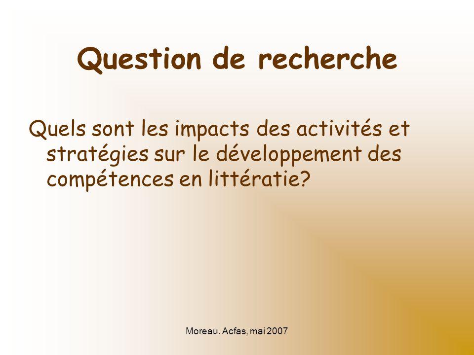 Moreau. Acfas, mai 2007 Question de recherche Quels sont les impacts des activités et stratégies sur le développement des compétences en littératie?