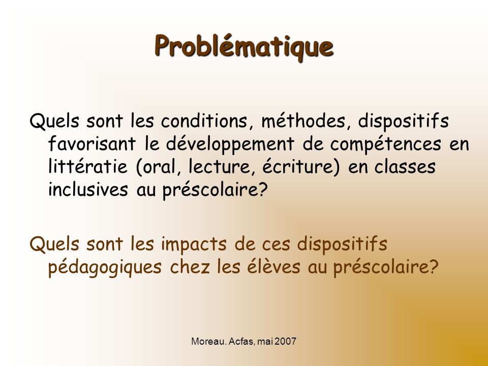Moreau. Acfas, mai 2007 Problématique Quels sont les conditions, méthodes, dispositifs favorisant le développement de compétences en littératie (oral,