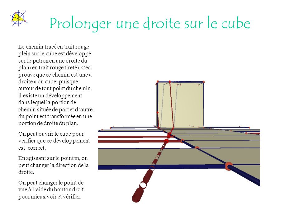 Prolonger une droite sur le cube Le chemin tracé en trait rouge plein sur le cube est développé sur le patron en une droite du plan (en trait rouge tireté).