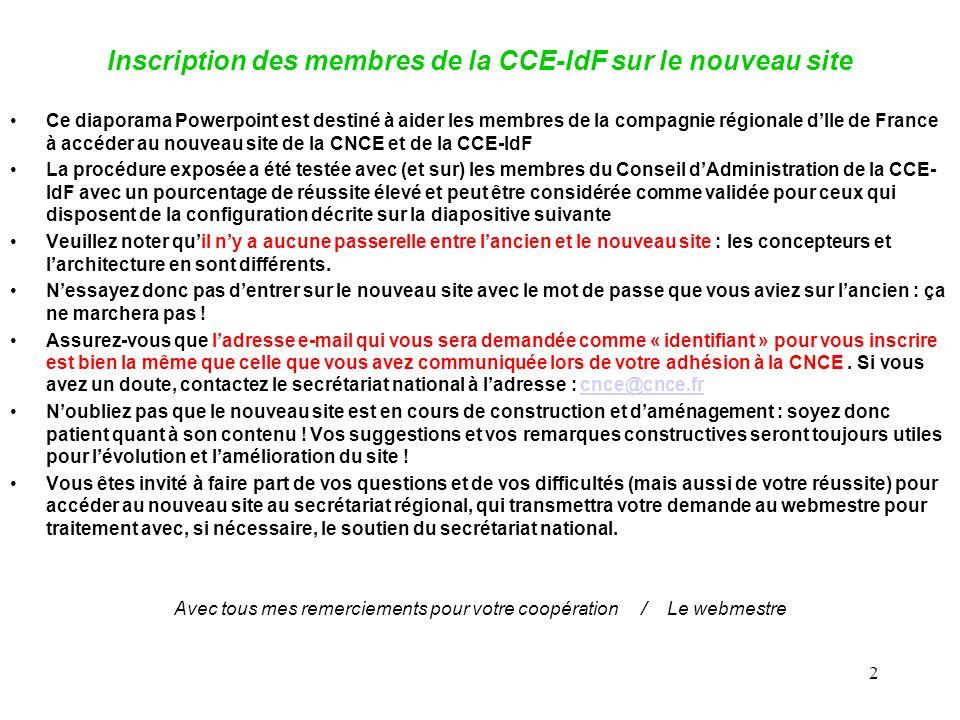 2 Inscription des membres de la CCE-IdF sur le nouveau site Ce diaporama Powerpoint est destiné à aider les membres de la compagnie régionale dIle de France à accéder au nouveau site de la CNCE et de la CCE-IdF La procédure exposée a été testée avec (et sur) les membres du Conseil dAdministration de la CCE- IdF avec un pourcentage de réussite élevé et peut être considérée comme validée pour ceux qui disposent de la configuration décrite sur la diapositive suivante Veuillez noter quil ny a aucune passerelle entre lancien et le nouveau site : les concepteurs et larchitecture en sont différents.
