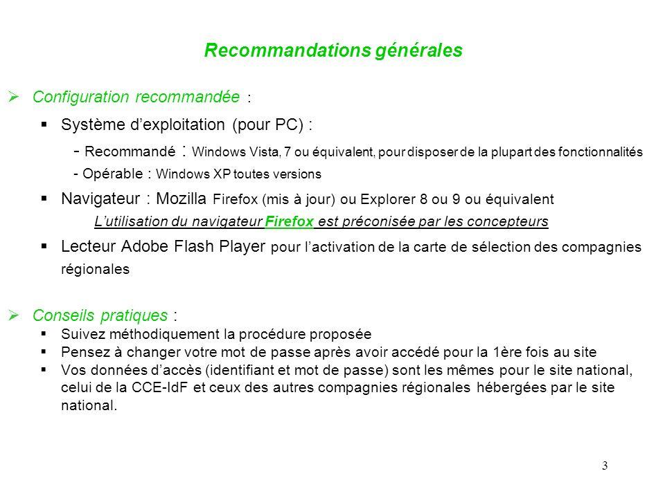 3 Recommandations générales Configuration recommandée : Système dexploitation (pour PC) : - Recommandé : Windows Vista, 7 ou équivalent, pour disposer de la plupart des fonctionnalités - Opérable : Windows XP toutes versions Navigateur : Mozilla Firefox (mis à jour) ou Explorer 8 ou 9 ou équivalent Lutilisation du navigateur Firefox est préconisée par les concepteurs Lecteur Adobe Flash Player pour lactivation de la carte de sélection des compagnies régionales Conseils pratiques : Suivez méthodiquement la procédure proposée Pensez à changer votre mot de passe après avoir accédé pour la 1ère fois au site Vos données daccès (identifiant et mot de passe) sont les mêmes pour le site national, celui de la CCE-IdF et ceux des autres compagnies régionales hébergées par le site national.