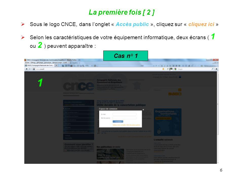 6 La première fois [ 2 ] Sous le logo CNCE, dans longlet « Accès public », cliquez sur « cliquez ici » Selon les caractéristiques de votre équipement informatique, deux écrans ( 1 ou 2 ) peuvent apparaître : 1 Cas n° 1